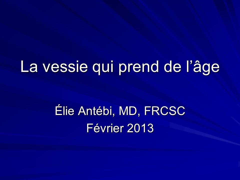 La vessie qui prend de lâge Élie Antébi, MD, FRCSC Février 2013