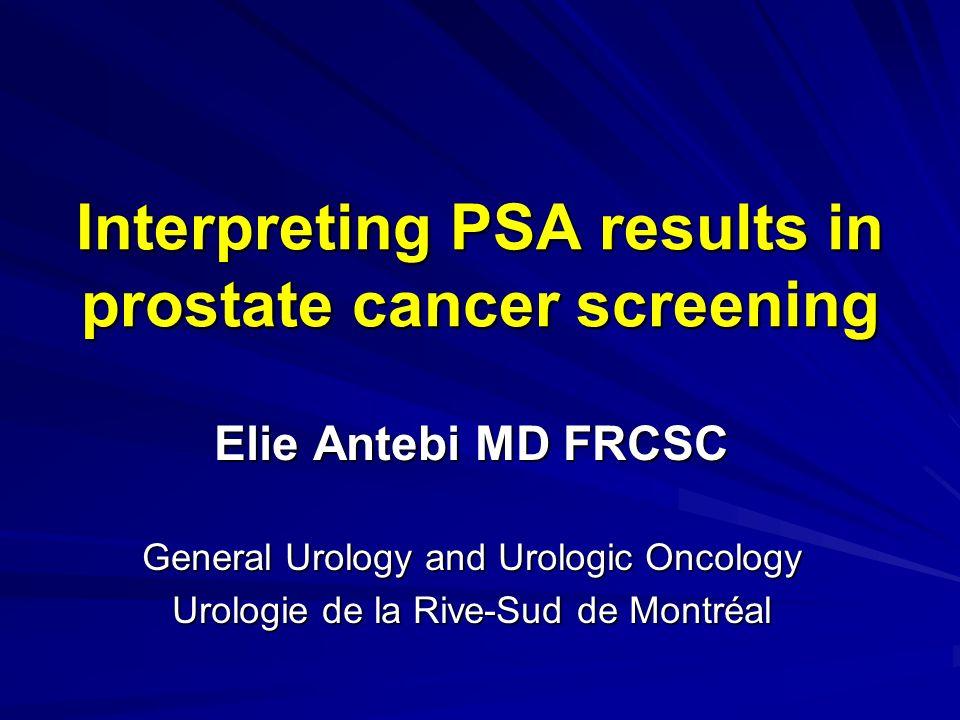 Interpreting PSA results in prostate cancer screening Elie Antebi MD FRCSC General Urology and Urologic Oncology Urologie de la Rive-Sud de Montréal