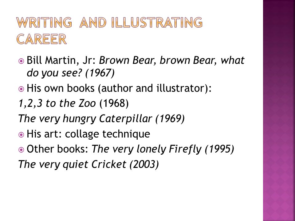 Bill Martin, Jr: Brown Bear, brown Bear, what do you see? (1967) His own books (author and illustrator): 1,2,3 to the Zoo (1968) The very hungry Cater