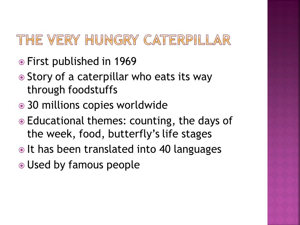 First published in 1969 Story of a caterpillar who eats its way through foodstuffs 30 millions copies worldwide Educational themes: counting, the days