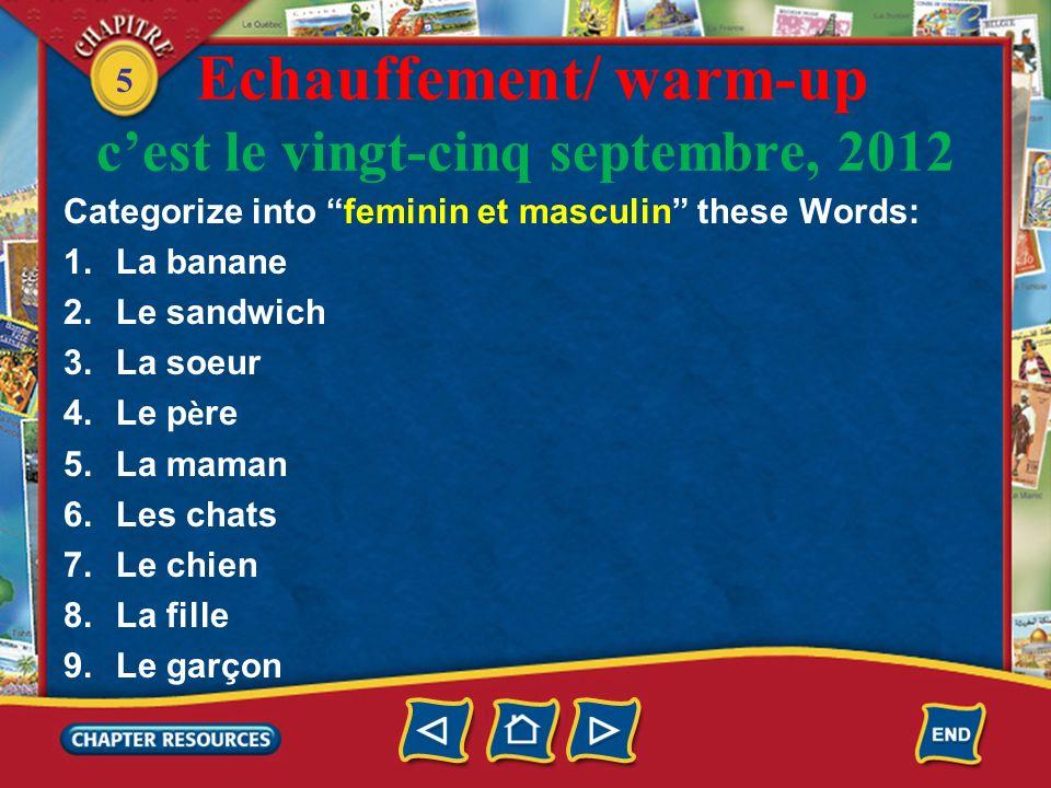 5 Lexercice déchauffement/ warm-up cest le vingt-cinq septembre, 2012 Categorize into feminin and masculin these Words: 1.La banane (f) 2.Le sandwich (m) 3.La soeur (f) 4.Le p è re (m) 5.La maman (f) 6.Les chats (masculine/plural) 7.Le chien (m) 8.La fille (f) 9.Le garçon (m)