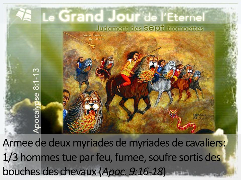 Armee de deux myriades de myriades de cavaliers: 1/3 hommes tue par feu, fumee, soufre sortis des bouches des chevaux (Apoc. 9:16-18)