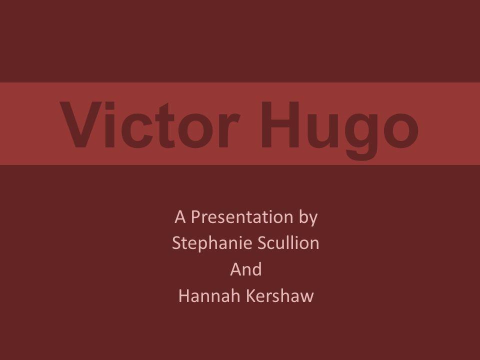 Victor Hugo A Presentation by Stephanie Scullion And Hannah Kershaw