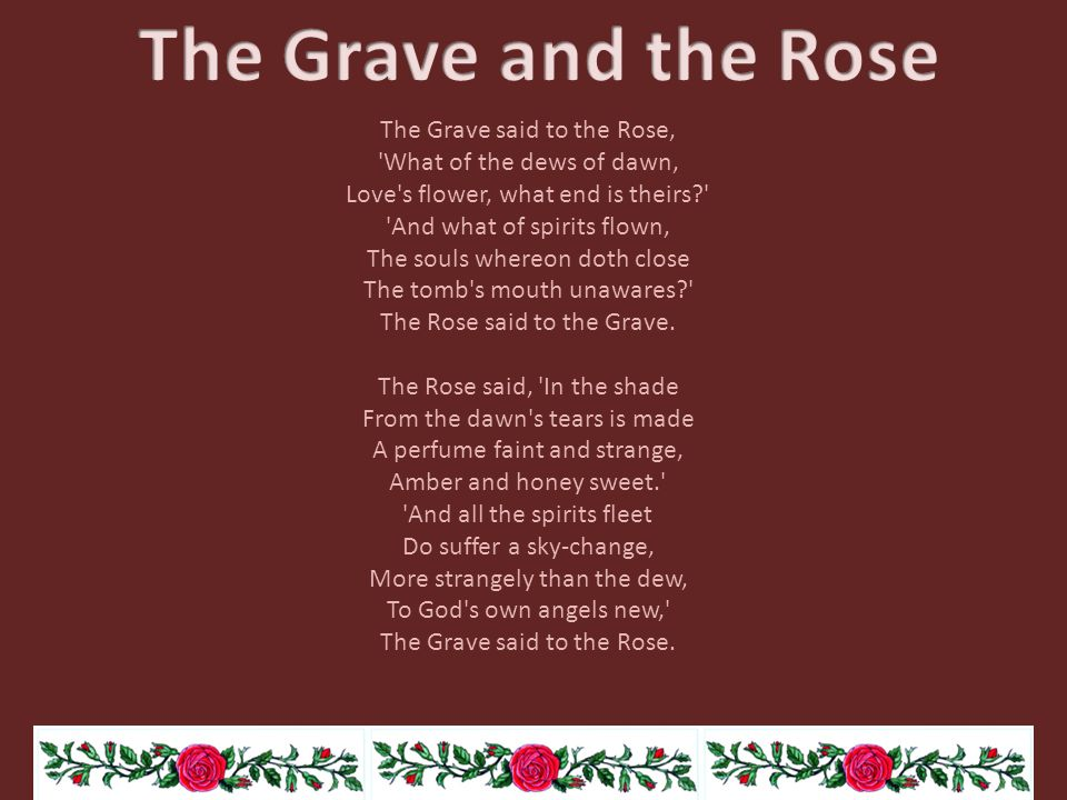 The Grave said to the Rose, 'What of the dews of dawn, Love's flower, what end is theirs?' 'And what of spirits flown, The souls whereon doth close Th