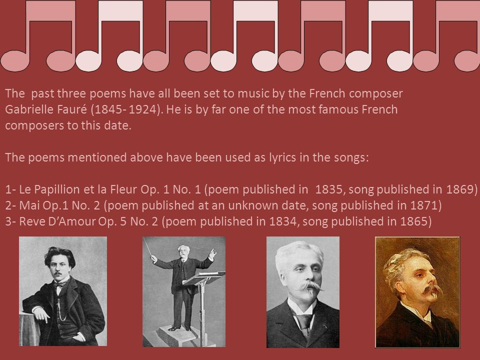 The past three poems have all been set to music by the French composer Gabrielle Fauré (1845- 1924). He is by far one of the most famous French compos