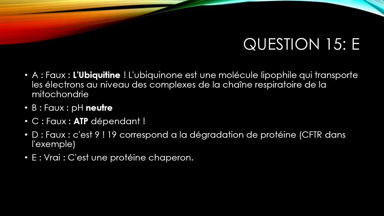QUESTION 15: E A : Faux : L'Ubiquitine ! L'ubiquinone est une molécule lipophile qui transporte les électrons au niveau des complexes de la chaîne res