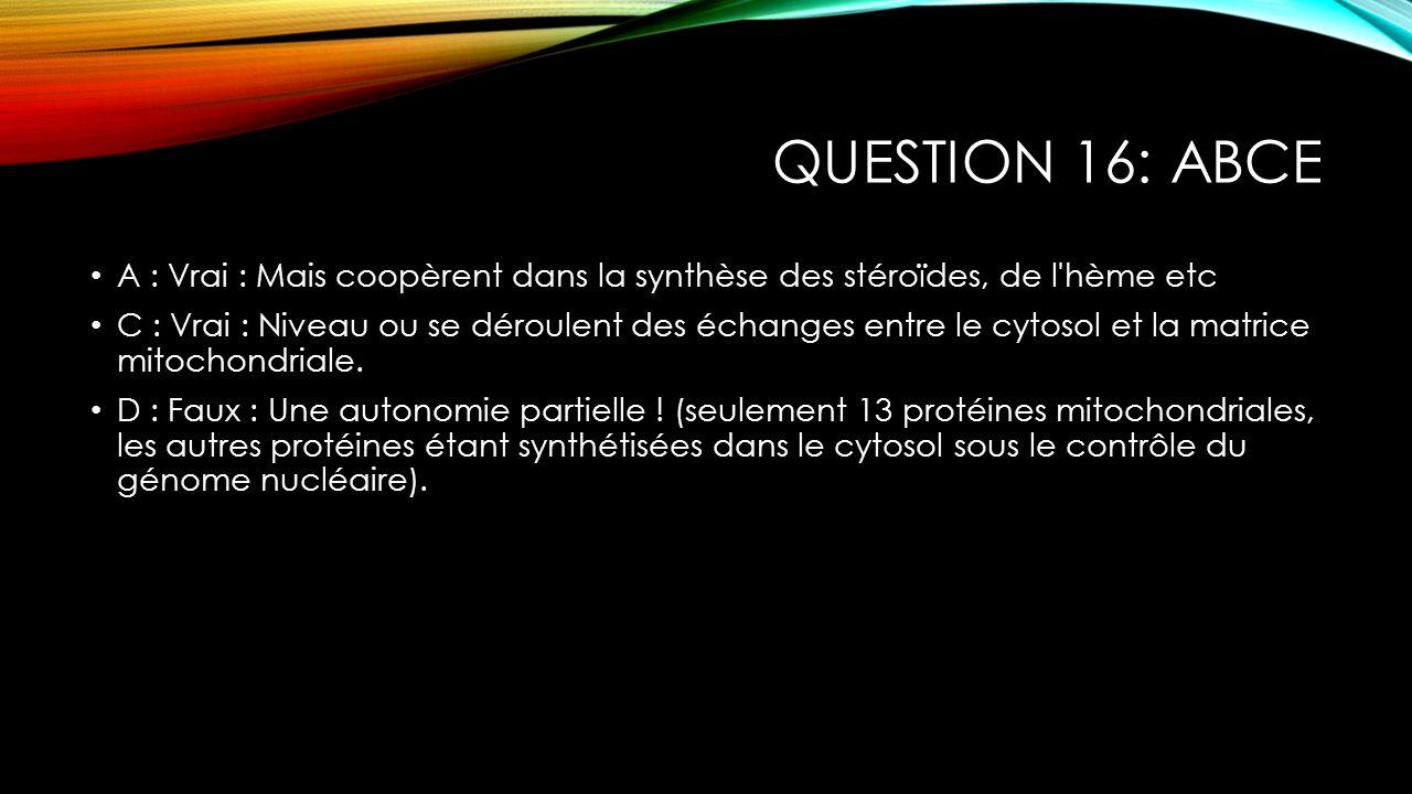 QUESTION 16: ABCE A : Vrai : Mais coopèrent dans la synthèse des stéroïdes, de l'hème etc C : Vrai : Niveau ou se déroulent des échanges entre le cyto