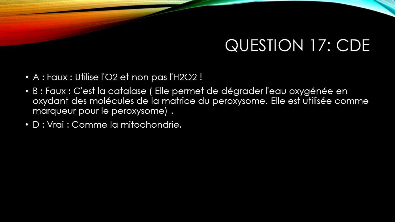 QUESTION 17: CDE A : Faux : Utilise l'O2 et non pas l'H2O2 ! B : Faux : C'est la catalase ( Elle permet de dégrader l'eau oxygénée en oxydant des molé