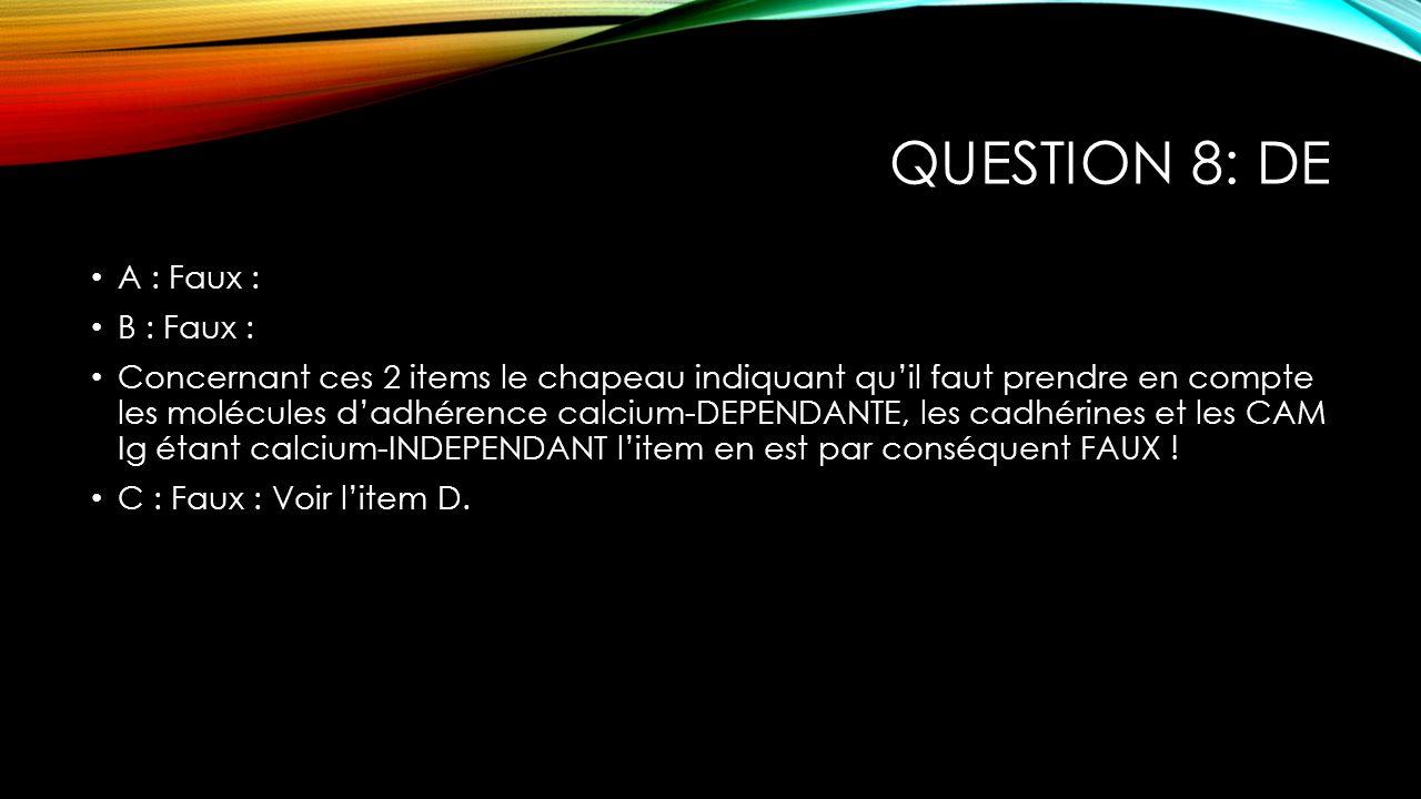 QUESTION 8: DE A : Faux : B : Faux : Concernant ces 2 items le chapeau indiquant quil faut prendre en compte les molécules dadhérence calcium-DEPENDAN