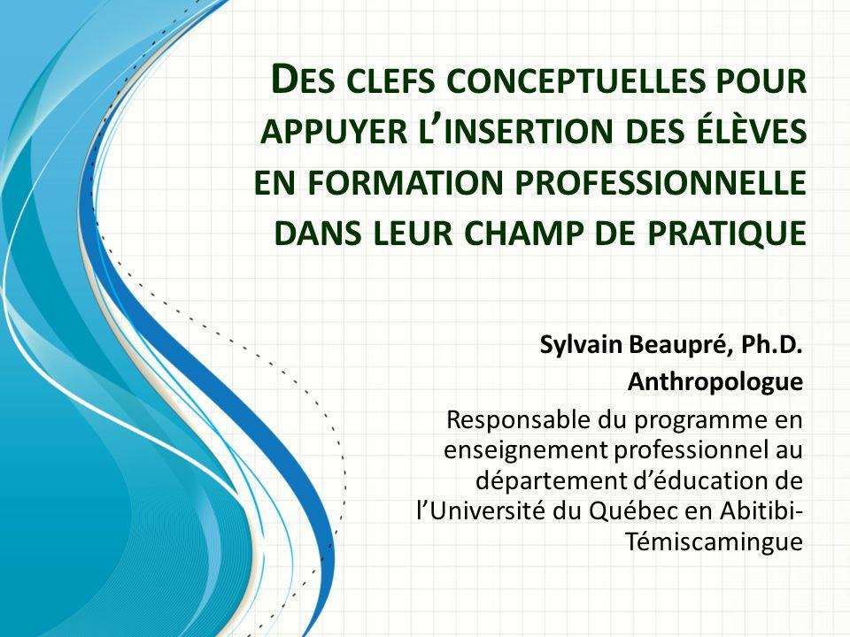 D ES CLEFS CONCEPTUELLES POUR APPUYER L INSERTION DES ÉLÈVES EN FORMATION PROFESSIONNELLE DANS LEUR CHAMP DE PRATIQUE Sylvain Beaupré, Ph.D.