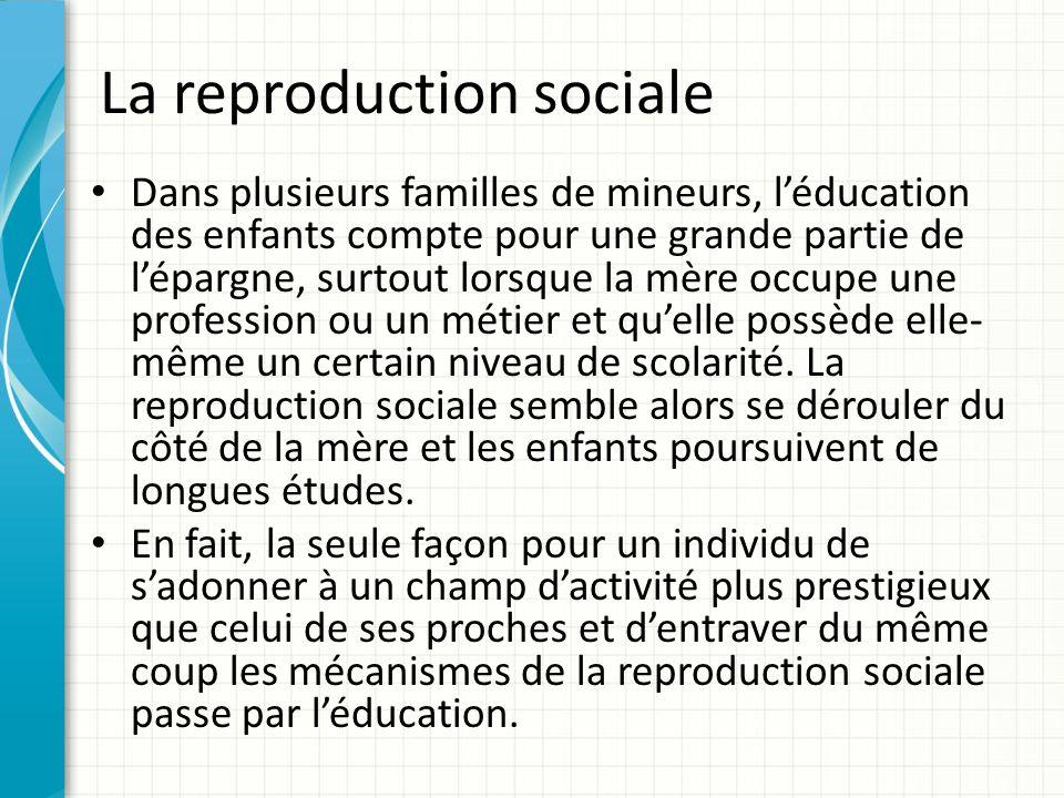 La reproduction sociale Dans plusieurs familles de mineurs, léducation des enfants compte pour une grande partie de lépargne, surtout lorsque la mère occupe une profession ou un métier et quelle possède elle- même un certain niveau de scolarité.