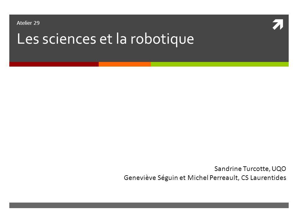 Atelier 29 Les sciences et la robotique Sandrine Turcotte, UQO Geneviève Séguin et Michel Perreault, CS Laurentides