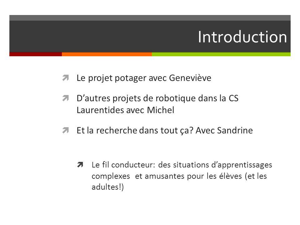 Introduction Le projet potager avec Geneviève Dautres projets de robotique dans la CS Laurentides avec Michel Et la recherche dans tout ça.