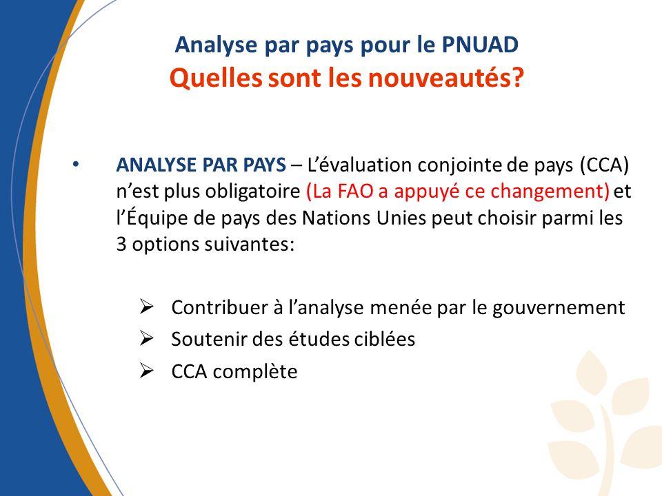Analyse par pays pour le PNUAD Quelles sont les nouveautés? ANALYSE PAR PAYS – Lévaluation conjointe de pays (CCA) nest plus obligatoire (La FAO a app