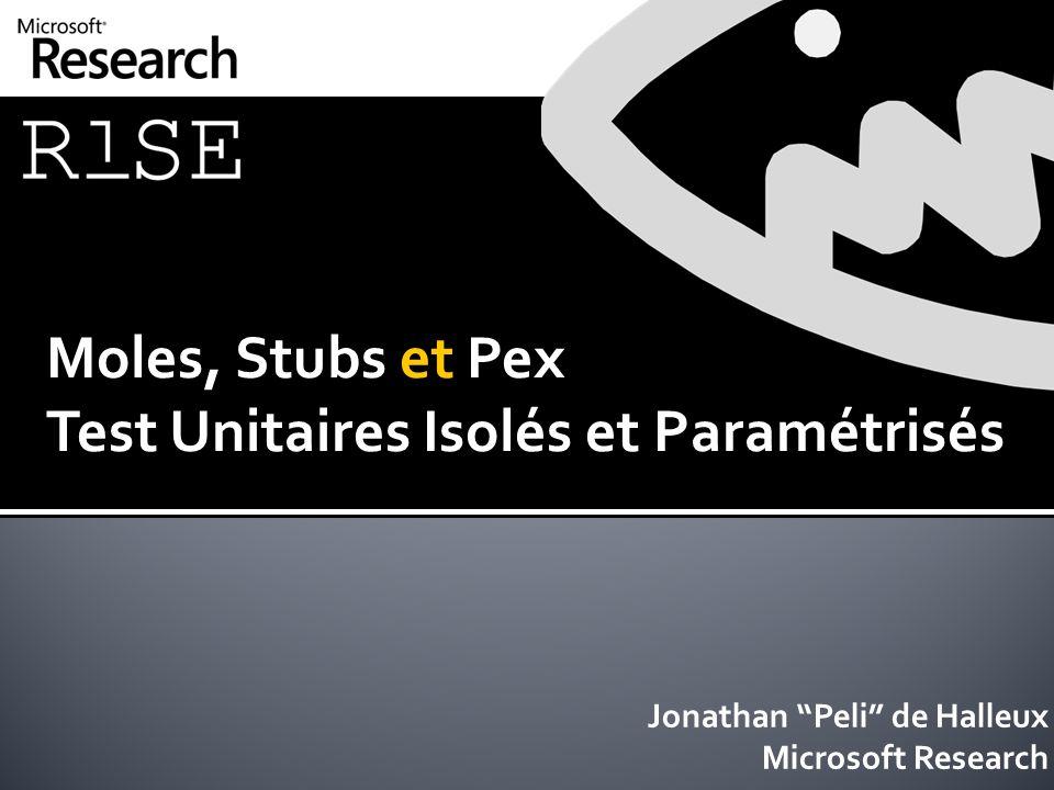 Moles, Stubs et Pex Test Unitaires Isolés et Paramétrisés Jonathan Peli de Halleux Microsoft Research
