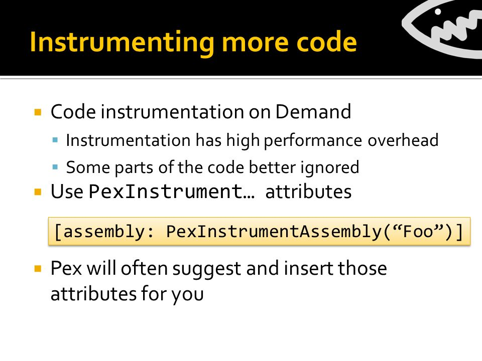 Instrumenting more code Code instrumentation on Demand Instrumentation has high performance overhead Some parts of the code better ignored Use PexInstrument… attributes Pex will often suggest and insert those attributes for you [assembly: PexInstrumentAssembly(Foo)]