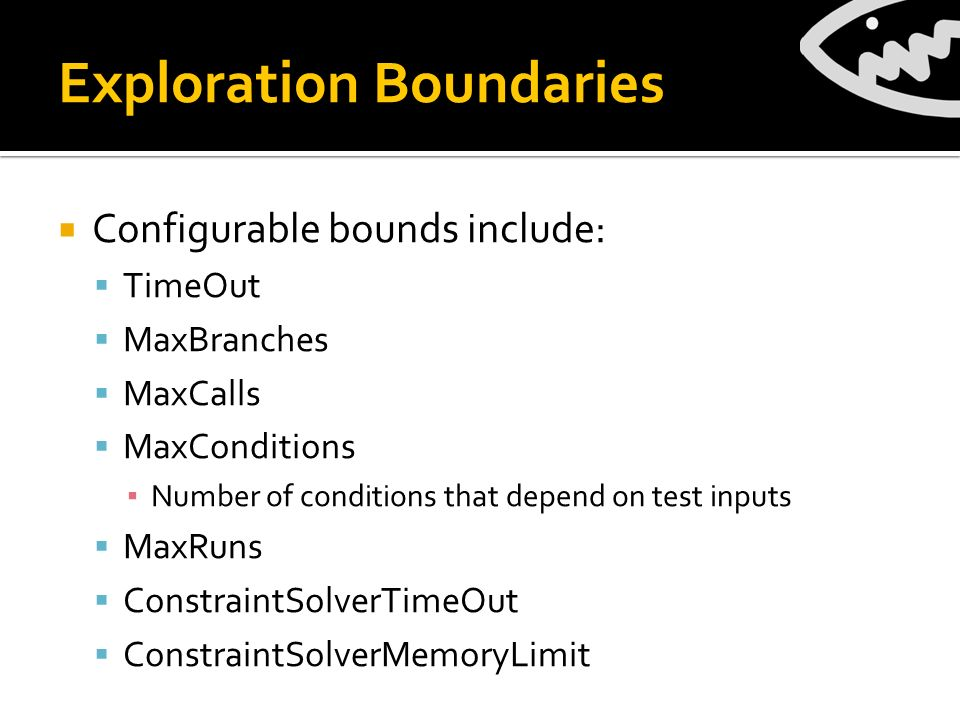 Exploration Boundaries Configurable bounds include: TimeOut MaxBranches MaxCalls MaxConditions Number of conditions that depend on test inputs MaxRuns ConstraintSolverTimeOut ConstraintSolverMemoryLimit