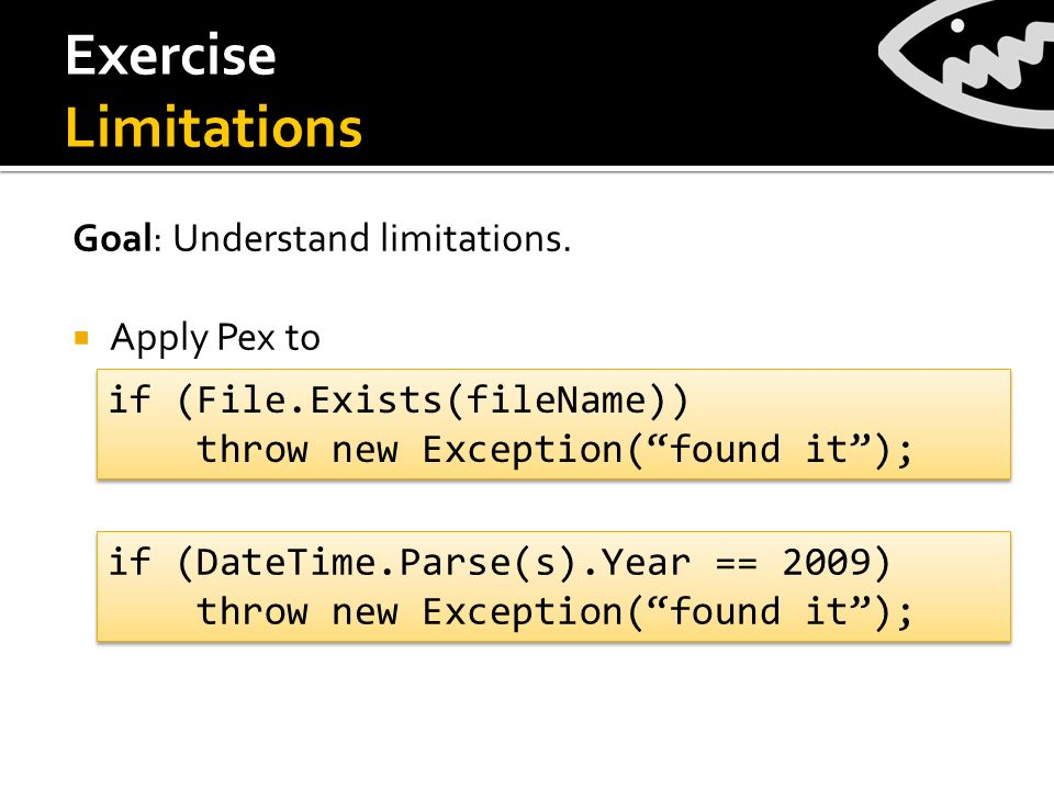 Exercise Limitations Goal: Understand limitations. Apply Pex to if (File.Exists(fileName)) throw new Exception(found it); if (File.Exists(fileName)) t