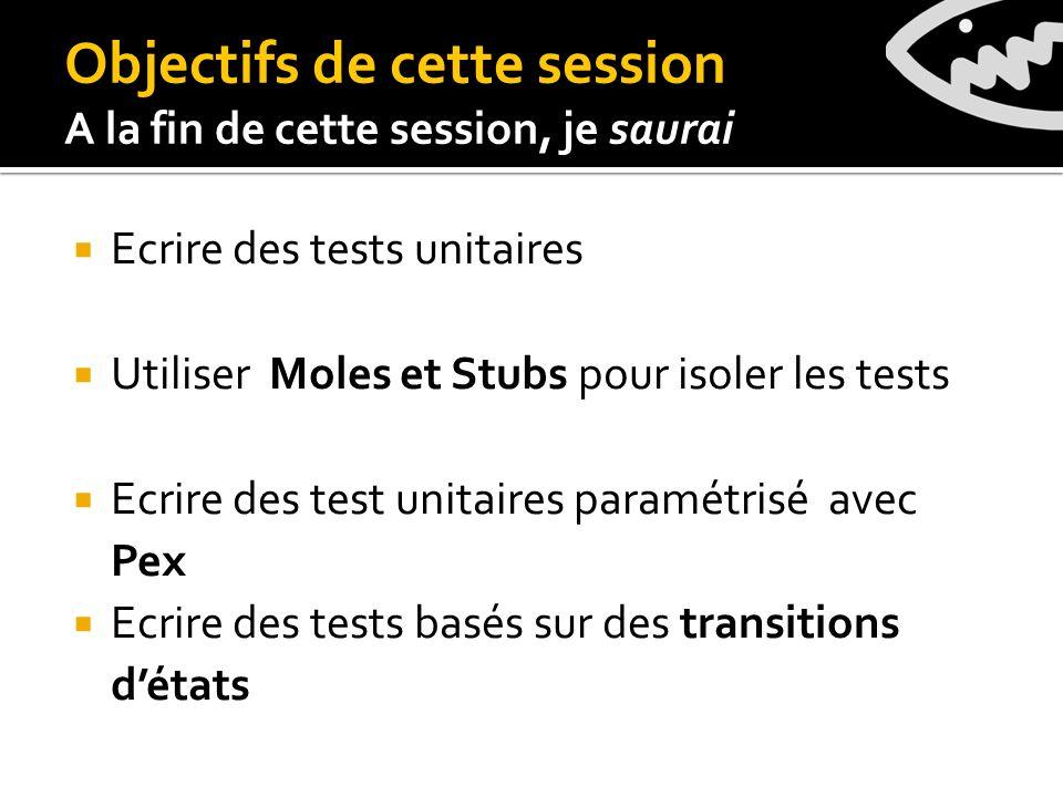 Objectifs de cette session A la fin de cette session, je saurai Ecrire des tests unitaires Utiliser Moles et Stubs pour isoler les tests Ecrire des test unitaires paramétrisé avec Pex Ecrire des tests basés sur des transitions détats