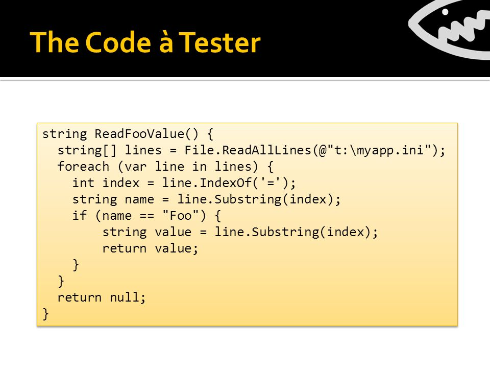 The Code à Tester string ReadFooValue() { string[] lines = File.ReadAllLines(@ t:\myapp.ini ); foreach (var line in lines) { int index = line.IndexOf( = ); string name = line.Substring(index); if (name == Foo ) { string value = line.Substring(index); return value; } return null; } string ReadFooValue() { string[] lines = File.ReadAllLines(@ t:\myapp.ini ); foreach (var line in lines) { int index = line.IndexOf( = ); string name = line.Substring(index); if (name == Foo ) { string value = line.Substring(index); return value; } return null; }