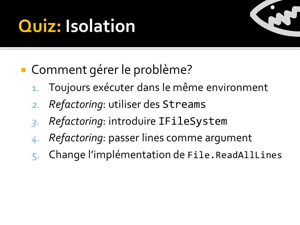Quiz: Isolation Comment gérer le problème. 1. Toujours exécuter dans le même environment 2.
