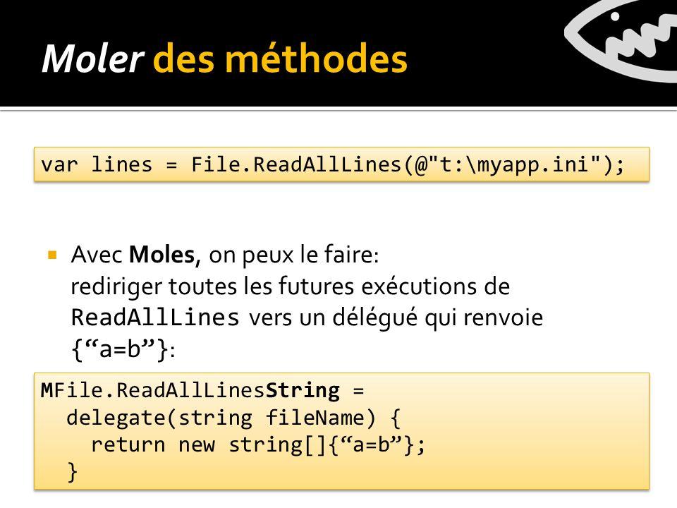 Avec Moles, on peux le faire: rediriger toutes les futures exécutions de ReadAllLines vers un délégué qui renvoie {a=b} : Moler des méthodes var lines = File.ReadAllLines(@ t:\myapp.ini ); MFile.ReadAllLinesString = delegate(string fileName) { return new string[]{a=b}; } MFile.ReadAllLinesString = delegate(string fileName) { return new string[]{a=b}; }