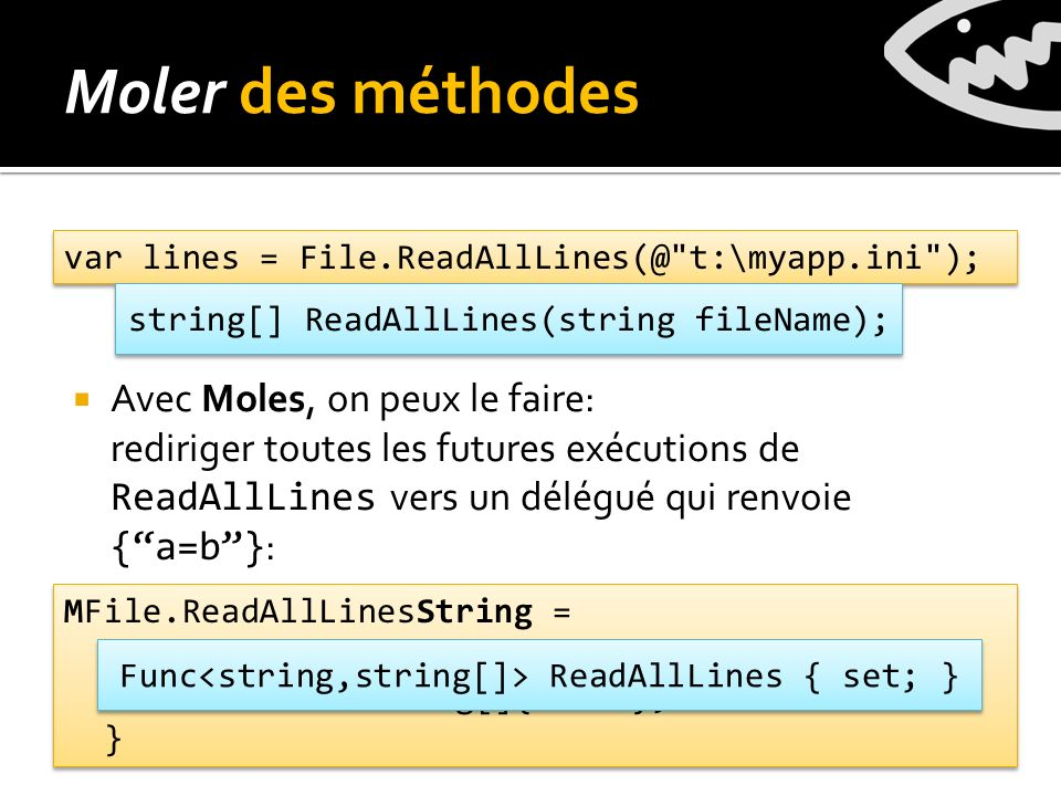Avec Moles, on peux le faire: rediriger toutes les futures exécutions de ReadAllLines vers un délégué qui renvoie {a=b} : Moler des méthodes var lines = File.ReadAllLines(@ t:\myapp.ini ); MFile.ReadAllLinesString = delegate(string fileName) { return new string[]{a=b}; } MFile.ReadAllLinesString = delegate(string fileName) { return new string[]{a=b}; } string[] ReadAllLines(string fileName); Func ReadAllLines { set; }