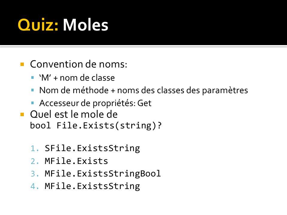Quiz: Moles Convention de noms: M + nom de classe Nom de méthode + noms des classes des paramètres Accesseur de propriétés: Get Quel est le mole de bool File.Exists(string).