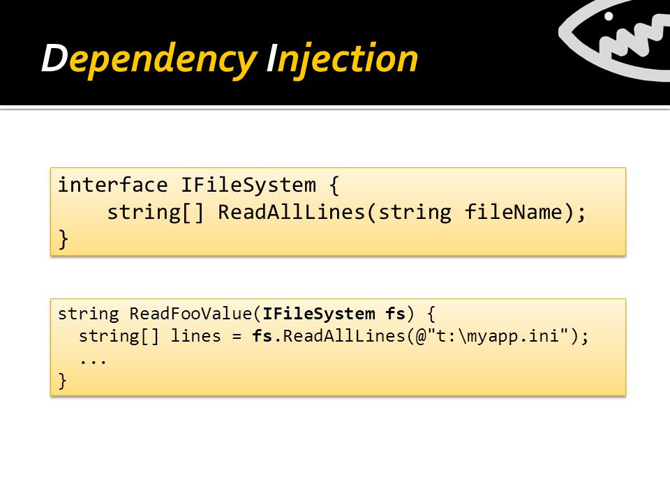 Dependency Injection string ReadFooValue(IFileSystem fs) { string[] lines = fs.ReadAllLines(@ t:\myapp.ini );...
