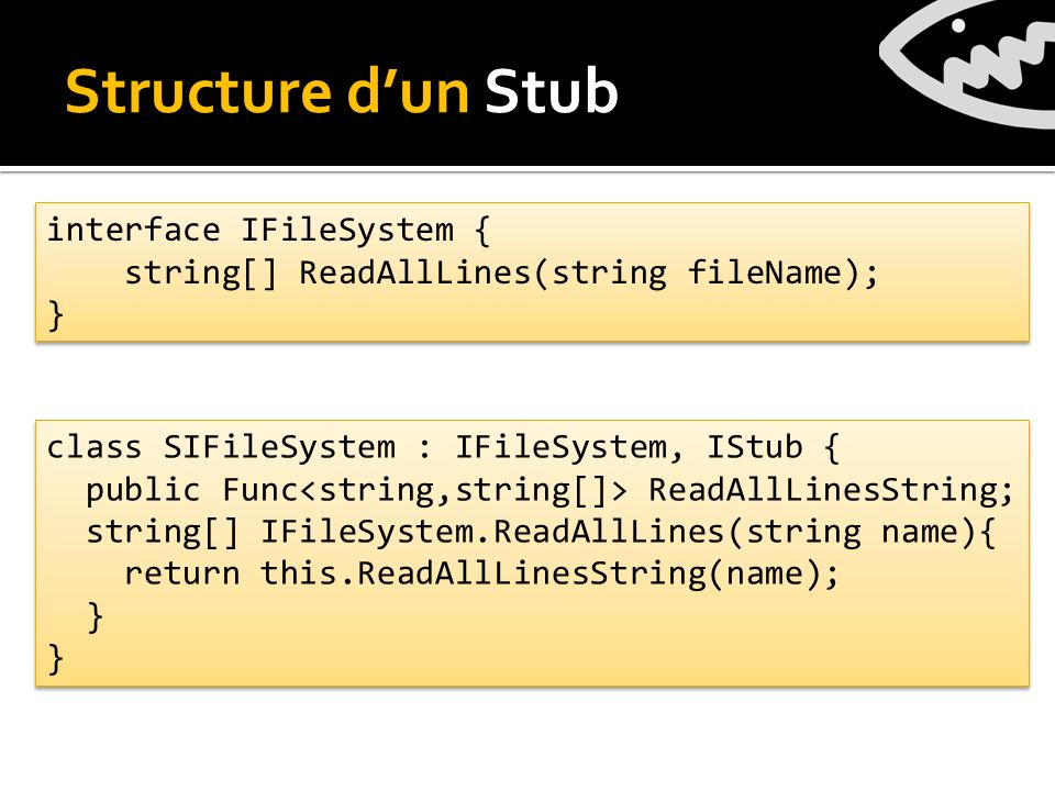 Structure dun Stub interface IFileSystem { string[] ReadAllLines(string fileName); } interface IFileSystem { string[] ReadAllLines(string fileName); } class SIFileSystem : IFileSystem, IStub { public Func ReadAllLinesString; string[] IFileSystem.ReadAllLines(string name){ return this.ReadAllLinesString(name); } } class SIFileSystem : IFileSystem, IStub { public Func ReadAllLinesString; string[] IFileSystem.ReadAllLines(string name){ return this.ReadAllLinesString(name); } }