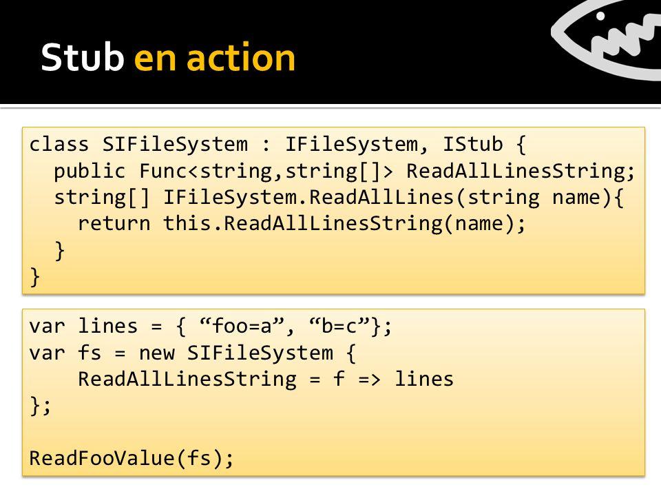 Stub en action class SIFileSystem : IFileSystem, IStub { public Func ReadAllLinesString; string[] IFileSystem.ReadAllLines(string name){ return this.ReadAllLinesString(name); } } class SIFileSystem : IFileSystem, IStub { public Func ReadAllLinesString; string[] IFileSystem.ReadAllLines(string name){ return this.ReadAllLinesString(name); } } var lines = { foo=a, b=c}; var fs = new SIFileSystem { ReadAllLinesString = f => lines }; ReadFooValue(fs); var lines = { foo=a, b=c}; var fs = new SIFileSystem { ReadAllLinesString = f => lines }; ReadFooValue(fs);