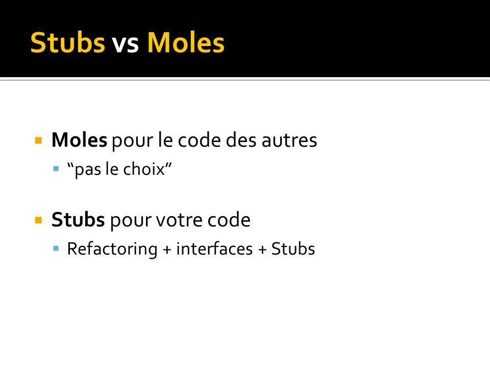 Stubs vs Moles Moles pour le code des autres pas le choix Stubs pour votre code Refactoring + interfaces + Stubs