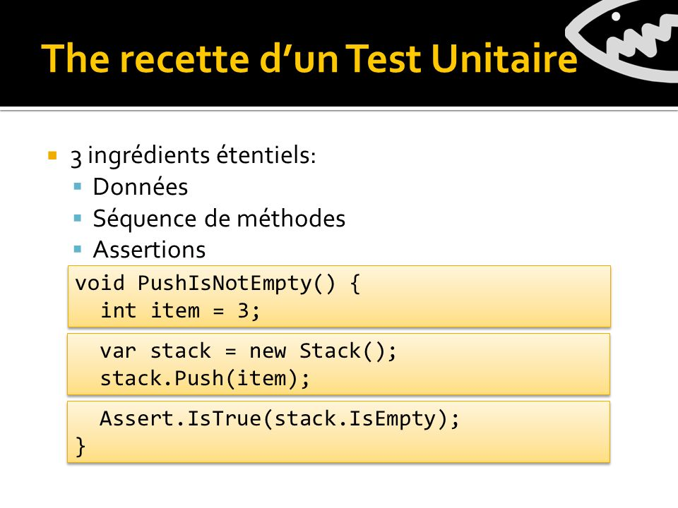 The recette dun Test Unitaire var stack = new Stack(); stack.Push(item); var stack = new Stack(); stack.Push(item); Assert.IsTrue(stack.IsEmpty); } Assert.IsTrue(stack.IsEmpty); } 3 ingrédients étentiels: Données Séquence de méthodes Assertions void PushIsNotEmpty() { int item = 3; void PushIsNotEmpty() { int item = 3;