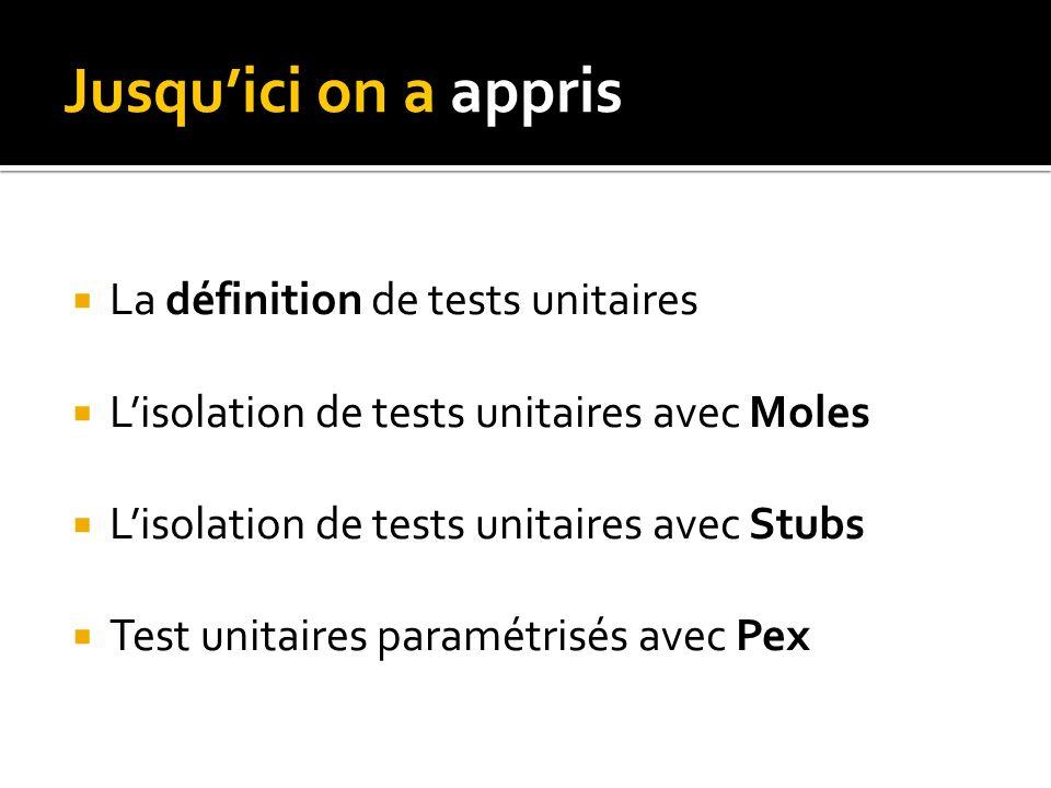 Jusquici on a appris La définition de tests unitaires Lisolation de tests unitaires avec Moles Lisolation de tests unitaires avec Stubs Test unitaires paramétrisés avec Pex