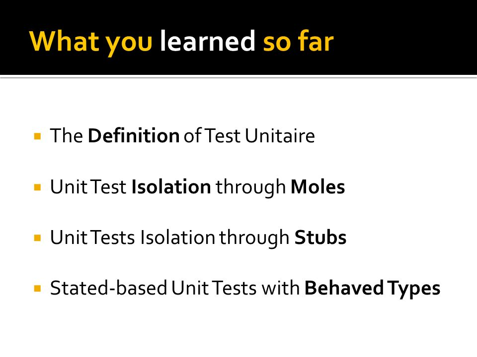 What you learned so far The Definition of Test Unitaire Unit Test Isolation through Moles Unit Tests Isolation through Stubs Stated-based Unit Tests with Behaved Types