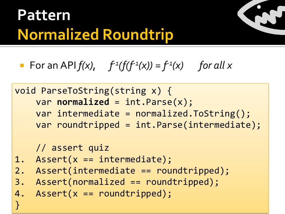 Pattern Normalized Roundtrip For an API f(x), f -1 (f(f -1 (x)) = f -1 (x) for all x void ParseToString(string x) { var normalized = int.Parse(x); var