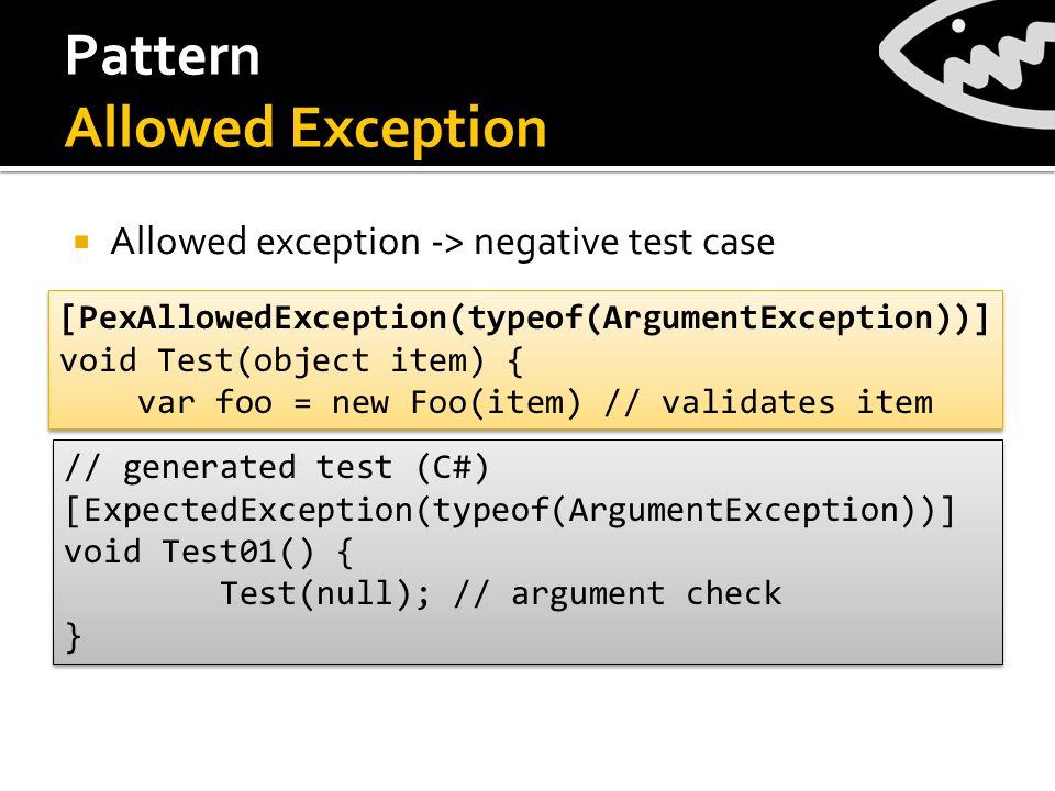 Pattern Allowed Exception Allowed exception -> negative test case [PexAllowedException(typeof(ArgumentException))] void Test(object item) { var foo = new Foo(item) // validates item [PexAllowedException(typeof(ArgumentException))] void Test(object item) { var foo = new Foo(item) // validates item // generated test (C#) [ExpectedException(typeof(ArgumentException))] void Test01() { Test(null); // argument check } // generated test (C#) [ExpectedException(typeof(ArgumentException))] void Test01() { Test(null); // argument check }
