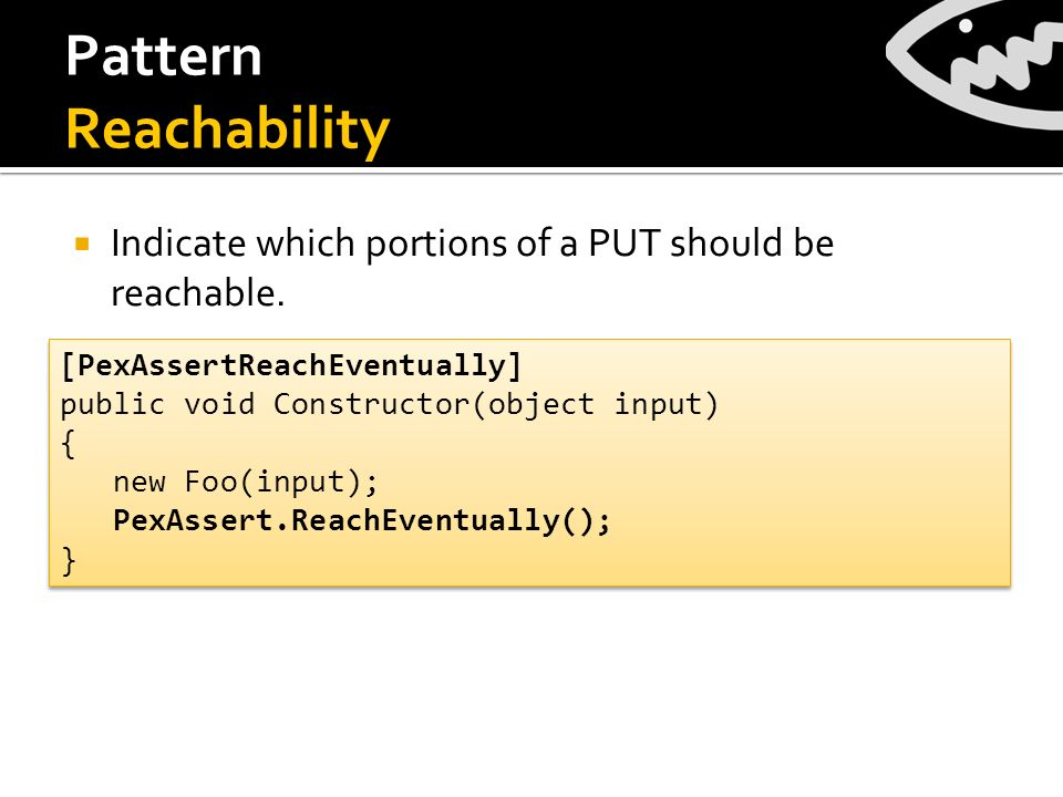 Pattern Reachability Indicate which portions of a PUT should be reachable. [PexAssertReachEventually] public void Constructor(object input) { new Foo(