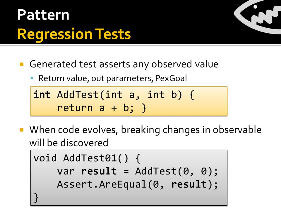 Pattern Regression Tests Generated test asserts any observed value Return value, out parameters, PexGoal When code evolves, breaking changes in observable will be discovered int AddTest(int a, int b) { return a + b; } int AddTest(int a, int b) { return a + b; } void AddTest01() { var result = AddTest(0, 0); Assert.AreEqual(0, result); } void AddTest01() { var result = AddTest(0, 0); Assert.AreEqual(0, result); }
