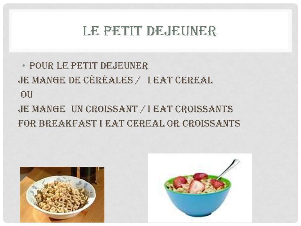 LE PETIT DEJEUNER Pour le petit dejeuner je mange de céréales / I eat Cereal ou Je mange un croissant / I eat croissants For breakfast I eat cereal or