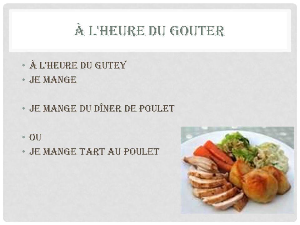 À L'HEURE DU GOUTER à l'heure du gutey je mange Je mange du dîner de poulet Ou Je mange tart au poulet