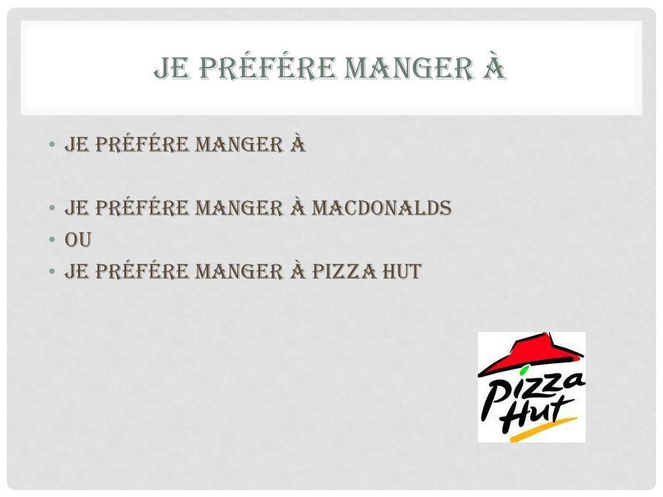 JE PRÉFÉRE MANGER À je préfére manger à je préfére manger à MacDonalds Ou je préfére manger à pizza hut