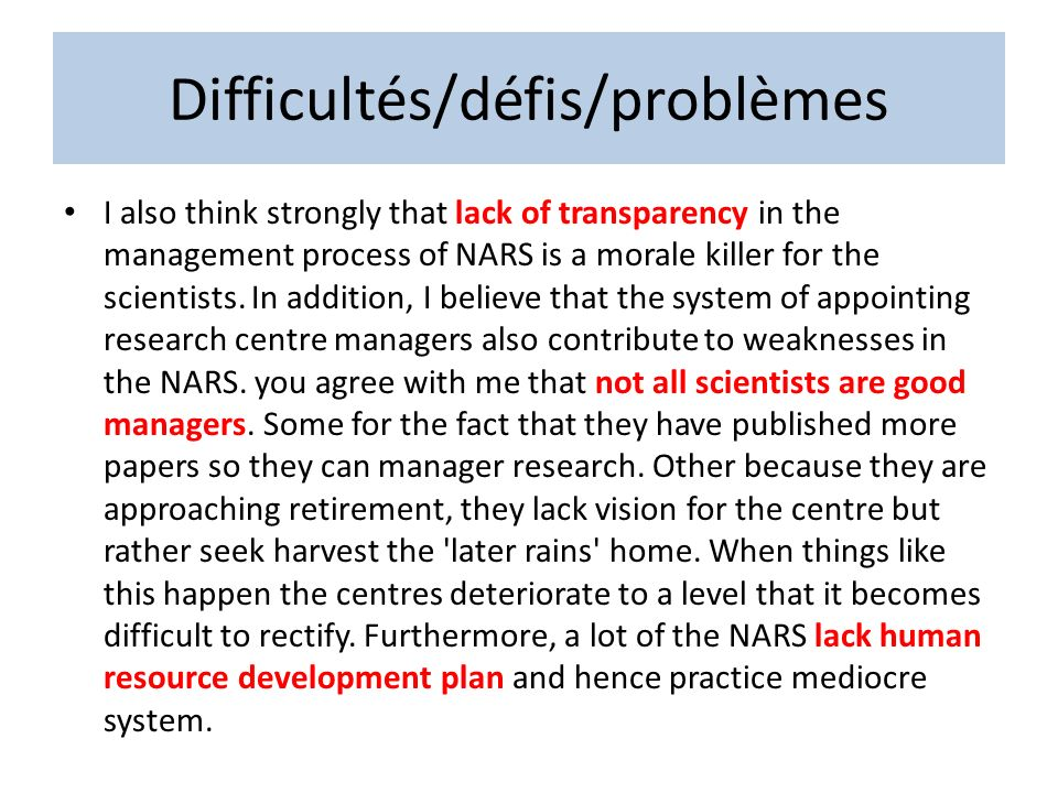 Difficultés/défis/problèmes I also think strongly that lack of transparency in the management process of NARS is a morale killer for the scientists. I