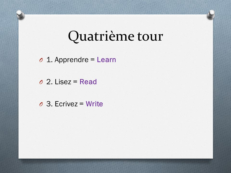 Quatrième tour O 1. Apprendre = Learn O 2. Lisez = Read O 3. Ecrivez = Write