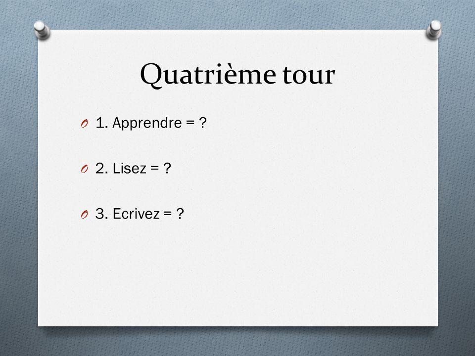 Quatrième tour O 1. Apprendre = ? O 2. Lisez = ? O 3. Ecrivez = ?
