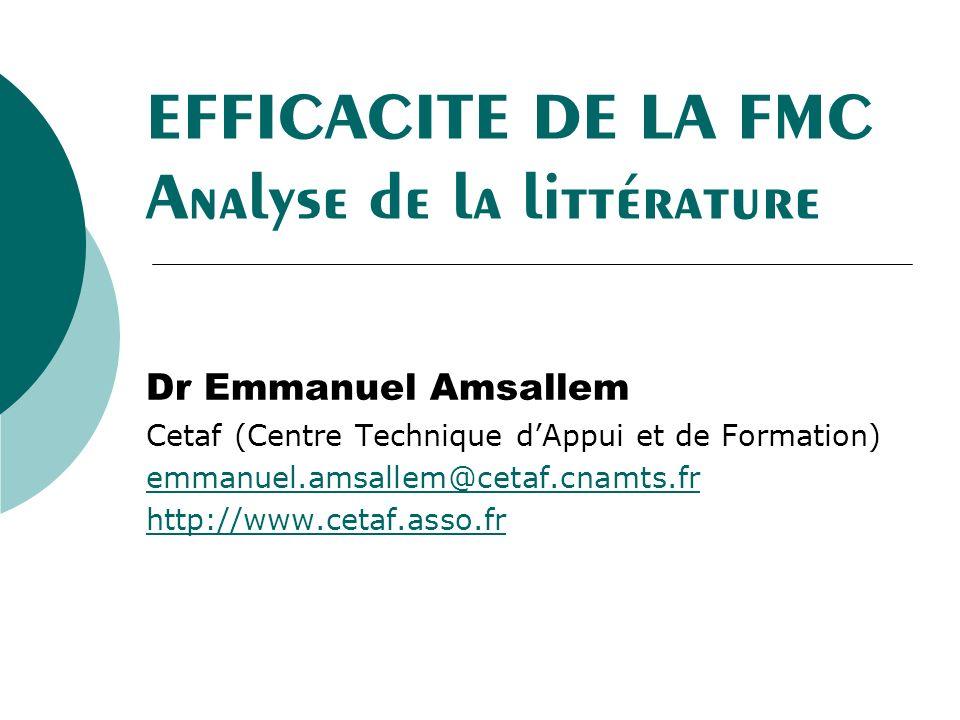 EFFICACITE DE LA FMC Analyse de la littérature Dr Emmanuel Amsallem Cetaf (Centre Technique dAppui et de Formation) emmanuel.amsallem@cetaf.cnamts.fr http://www.cetaf.asso.fr