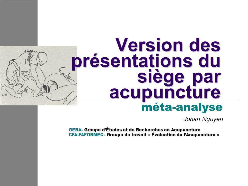Version des présentations du siège par acupuncture méta-analyse Johan Nguyen GERA- Groupe dÉtudes et de Recherches en Acupuncture CFA-FAFORMEC- Groupe de travail « Évaluation de lAcupuncture »