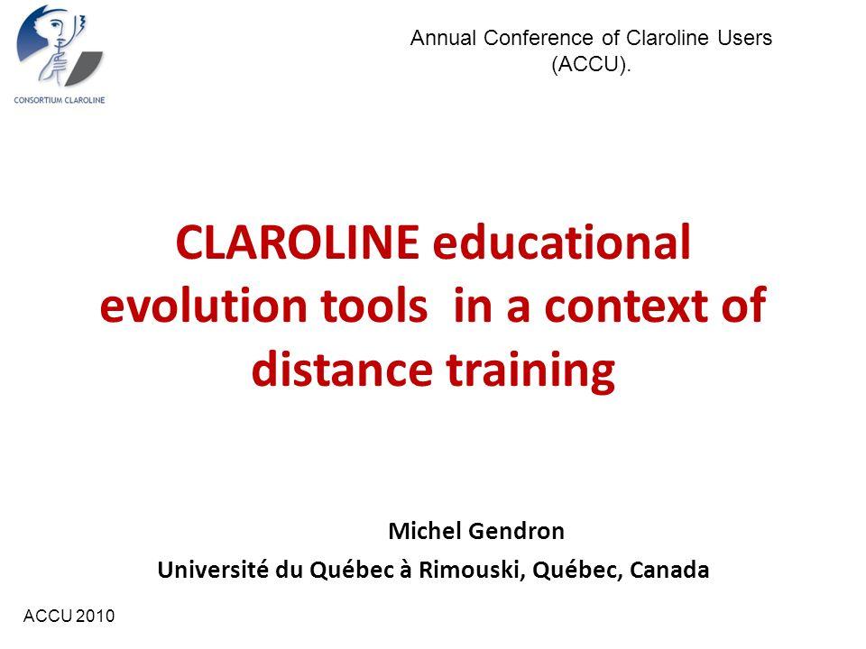 ACCU 2010 CLAROLINE educational evolution tools in a context of distance training Michel Gendron Université du Québec à Rimouski, Québec, Canada Annua