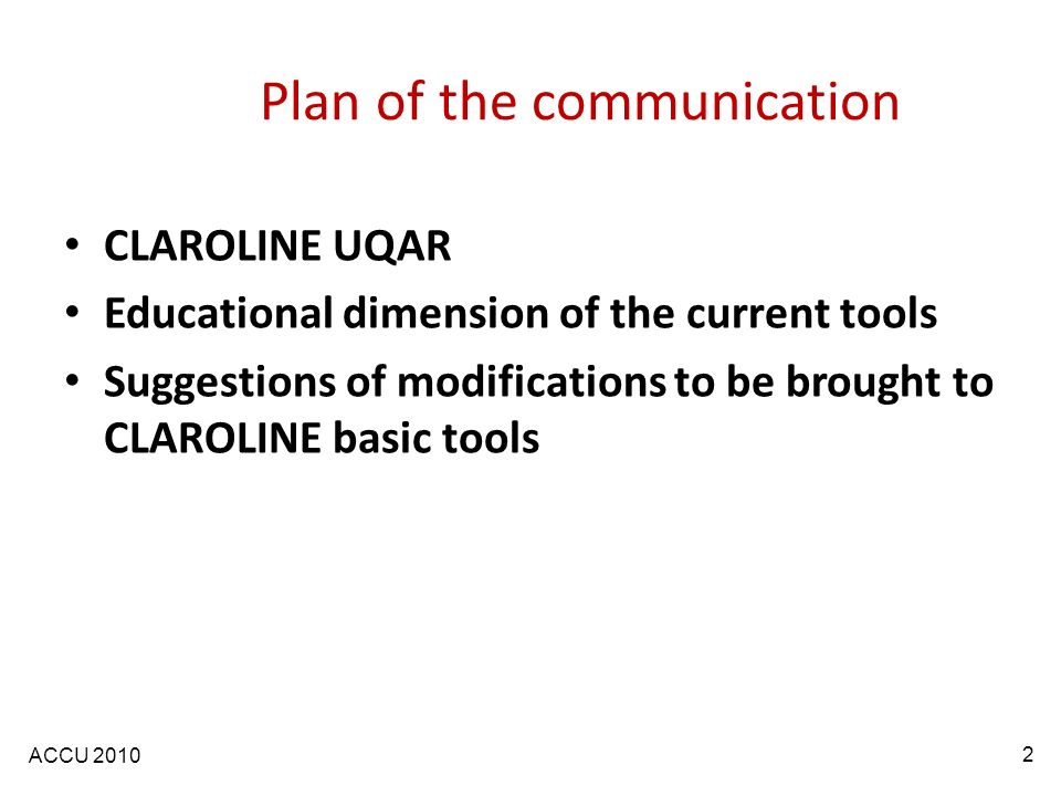 ACCU 2010 Plan of the communication CLAROLINE UQAR Educational dimension of the current tools Suggestions of modifications to be brought to CLAROLINE basic tools 2