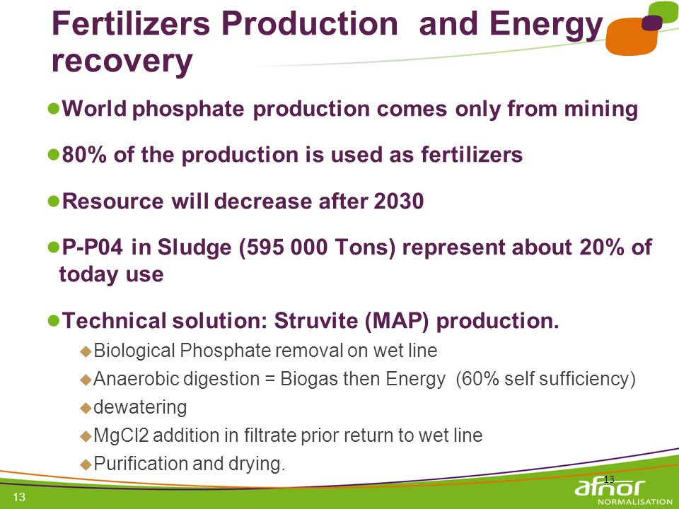 1 / Pour personnaliser les références : Affichage / En-tête et pied de page Personnaliser la zone Pied de page, Faire appliquer partout 13 Fertilizers Production and Energy recovery World phosphate production comes only from mining 80% of the production is used as fertilizers Resource will decrease after 2030 P-P04 in Sludge (595 000 Tons) represent about 20% of today use Technical solution: Struvite (MAP) production.